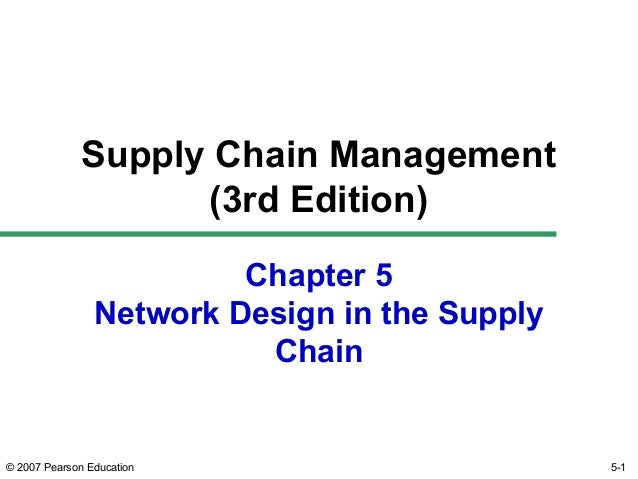 © 2007 Pearson Education Chapter 5 Network Design in the Supply Chain Supply Chain Management (3rd Edition) 5-1