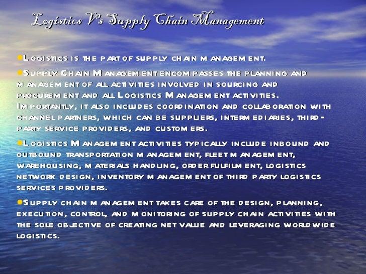 Logistics Vs Supply Chain Management <ul><li>Logistics is the part of supply chain management. </li></ul><ul><li>Supply Ch...