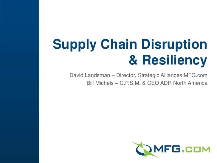 Supply Chain Disruption           & Resiliency  David Landsman – Director, Strategic Alliances MFG.com         Bill Michel...
