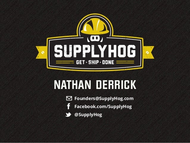 NATHAN DERRICK   Founders@SupplyHog.com   Facebook.com/SupplyHog   @SupplyHog