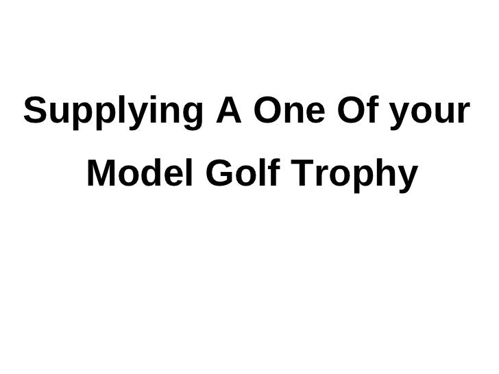 Supplying a one of your model golf trophy
