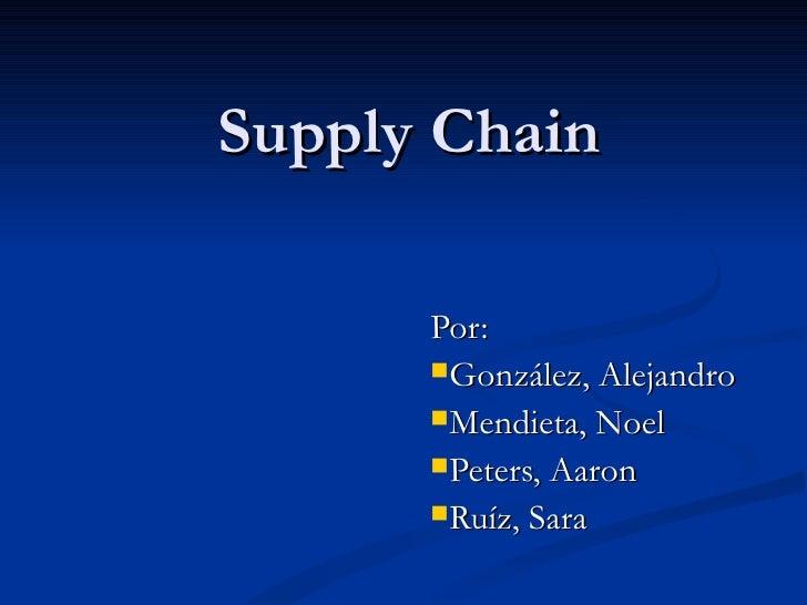 Supply Chain <ul><li>Por:  </li></ul><ul><li>González, Alejandro </li></ul><ul><li>Mendieta, Noel </li></ul><ul><li>Peters...