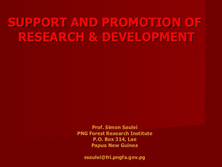 SUPPORT AND PROMOTION OF  RESEARCH & DEVELOPMENT Prof. Simon Saulei PNG Forest Research Institute P.O. Box 314, Lae Papua ...