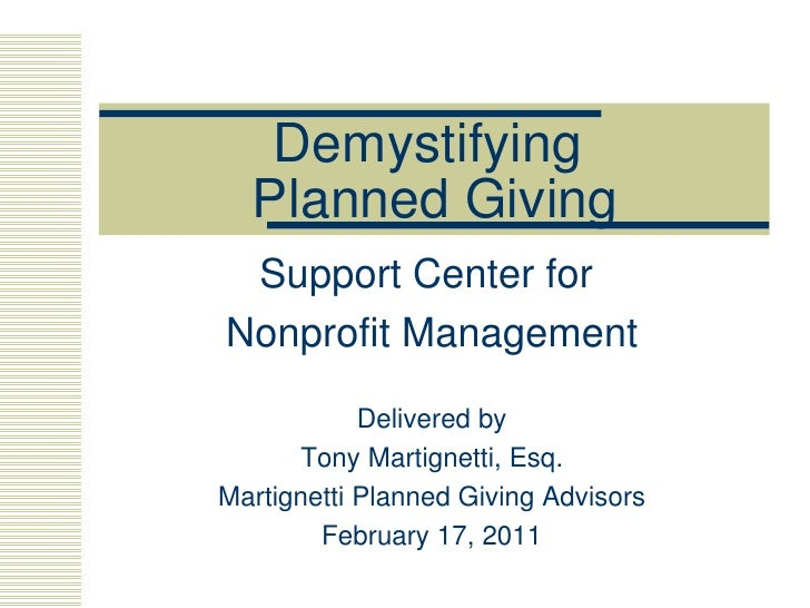 Demystifying  Planned Giving Support Center for  Nonprofit Management Delivered by Tony Martignetti, Esq. Martignetti Plan...