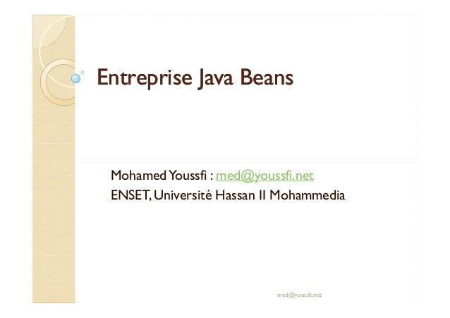 Entreprise JavaEntreprise Java BeansBeans MohamedYoussfi : med@youssfi.net ENSET, Université Hassan II Mohammedia med@yous...