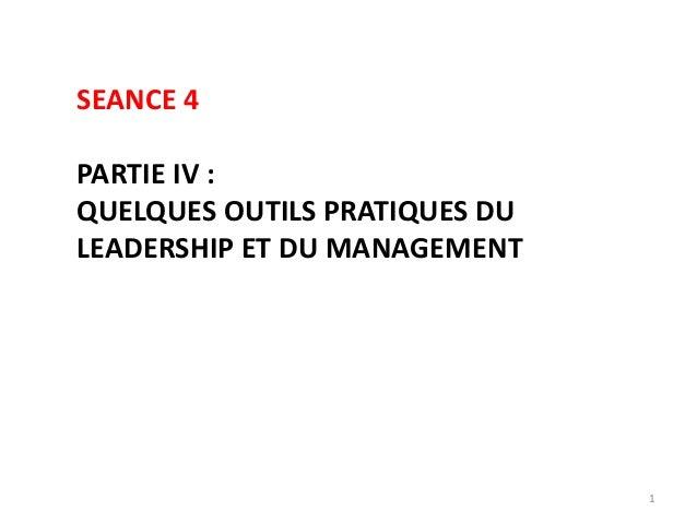 1 SEANCE 4 PARTIE IV : QUELQUES OUTILS PRATIQUES DU LEADERSHIP ET DU MANAGEMENT