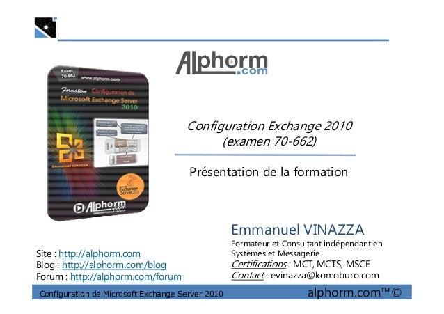 Configuration Exchange 2010 (examen 70-662) Configuration de Microsoft Exchange Server 2010 alphorm.com™© Emmanuel VINAZZA...