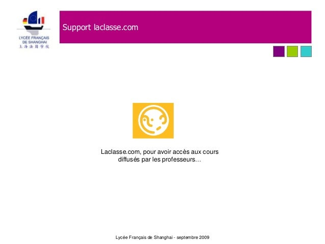 Support laclasse.com Lycée Français de Shanghai - septembre 2009 Laclasse.com, pour avoir accès aux cours diffusés par les...
