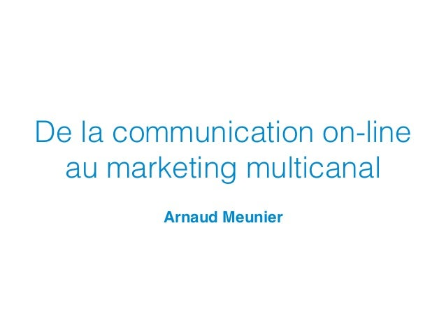 De la communication on-line au marketing multicanal Arnaud Meunier
