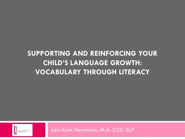 SUPPORTING AND REINFORCING YOUR    CHILD'S LANGUAGE GROWTH:  VOCABULARY THROUGH LITERACY     Lois Kam Heymann, M.A. CCC-SLP