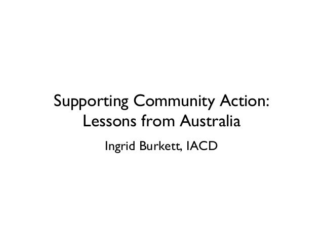 Supporting Community Action: Lessons from Australia Ingrid Burkett, IACD