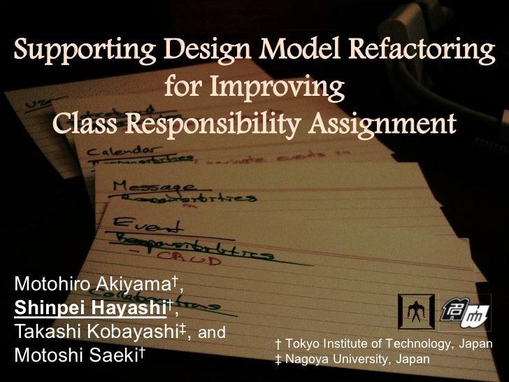 Supporting Design Model Refactoring           for Improving  Class Responsibility AssignmentMotohiro Akiyama†,Shinpei Haya...