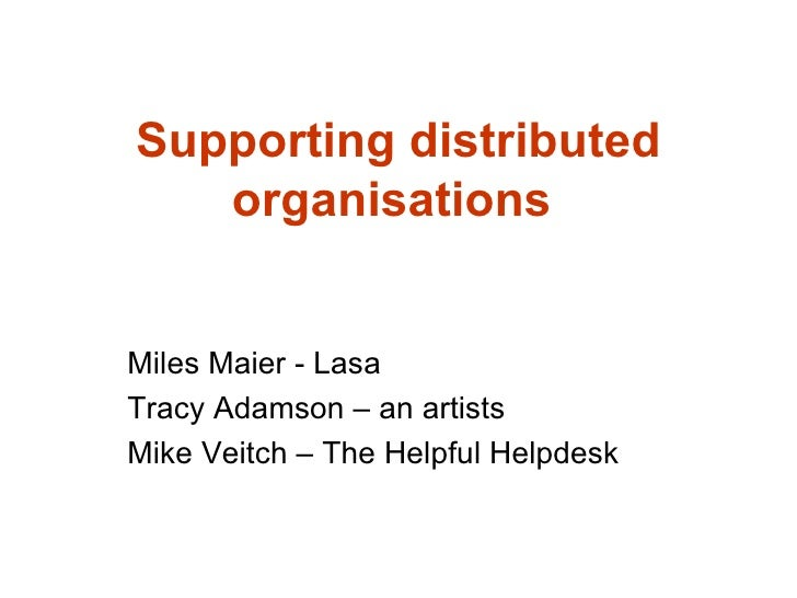 Supporting distributed organisations   Miles Maier - Lasa Tracy Adamson – an artists Mike Veitch – The Helpful Helpdesk