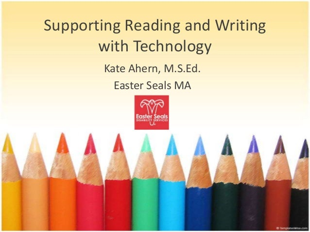 Supporting Reading and Writing       with Technology        Kate Ahern, M.S.Ed.          Easter Seals MA
