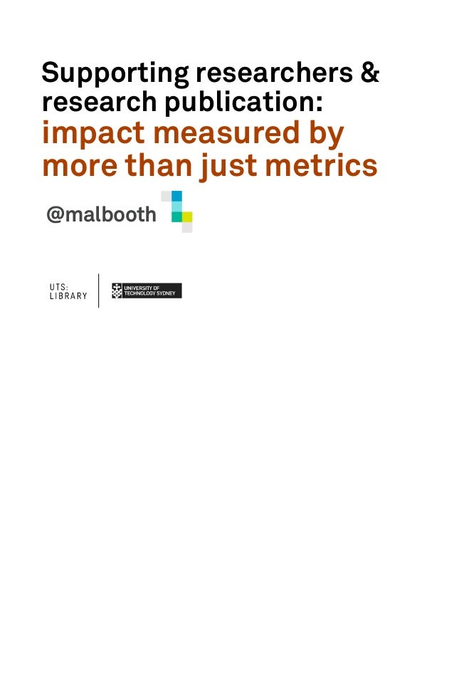 Supporting researchers &research publication:impact measured bymore than just metrics@malbooth