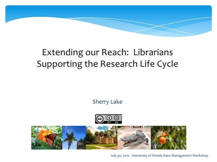 Extending our Reach: LibrariansSupporting the Research Life Cycle             Sherry Lake                   July 30, 2012 ...