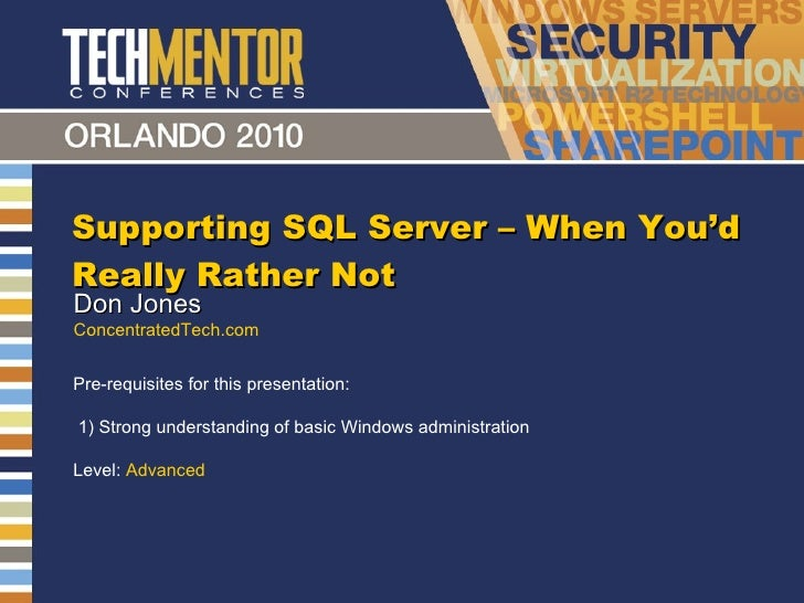 Supporting SQL Server – When You 'd Really Rather Not Don Jones ConcentratedTech.com Pre-requisites for this presentation:...