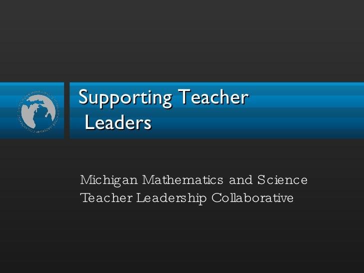 Supporting Teacher  Leaders <ul><li>Michigan Mathematics and Science Teacher Leadership Collaborative </li></ul>