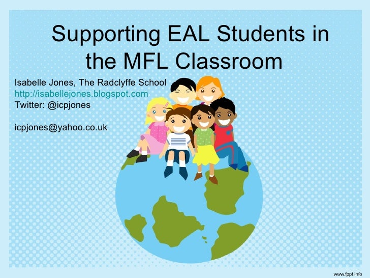 Supporting EAL Students in           the MFL ClassroomIsabelle Jones, The Radclyffe Schoolhttp://isabellejones.blogspot.co...