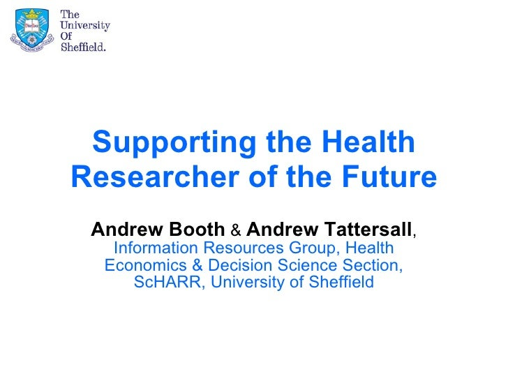Supporting the Health Researcher of the Future Andrew Booth  &  Andrew Tattersall ,  Information Resources Group, Health E...