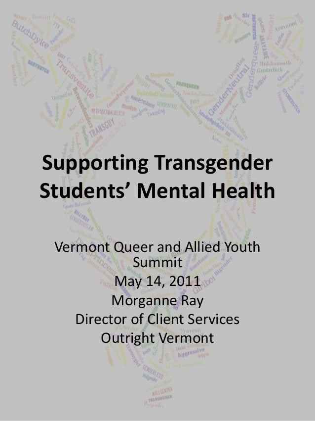 Supporting Transgender Students' Mental Health Vermont Queer and Allied Youth Summit May 14, 2011 Morganne Ray Director of...