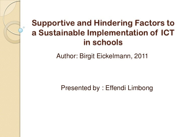 Supportive and Hindering Factors toa Sustainable Implementation of ICT             in schools      Author: Birgit Eickelma...