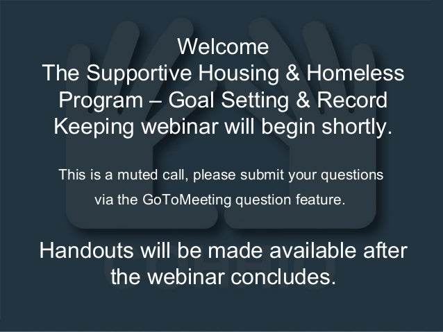 Welcome The Supportive Housing & Homeless Program – Goal Setting & Record Keeping webinar will begin shortly. This is a mu...