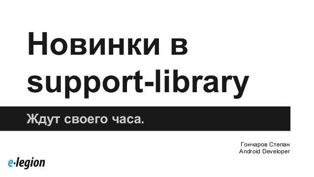 Новинки в support-library Ждут своего часа. Гончаров Степан Android Developer