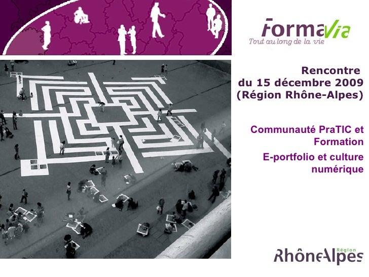 Rencontre  du 15 décembre 2009 (Région Rhône-Alpes) Communauté PraTIC et Formation E-portfolio et culture numérique
