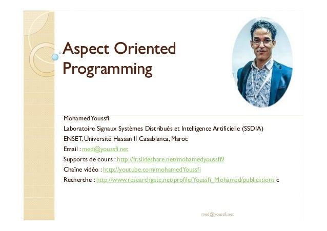 AspectAspect OrientedOriented ProgrammingProgramming MohamedYoussfi med@youssfi.net MohamedYoussfi Laboratoire Signaux Sys...