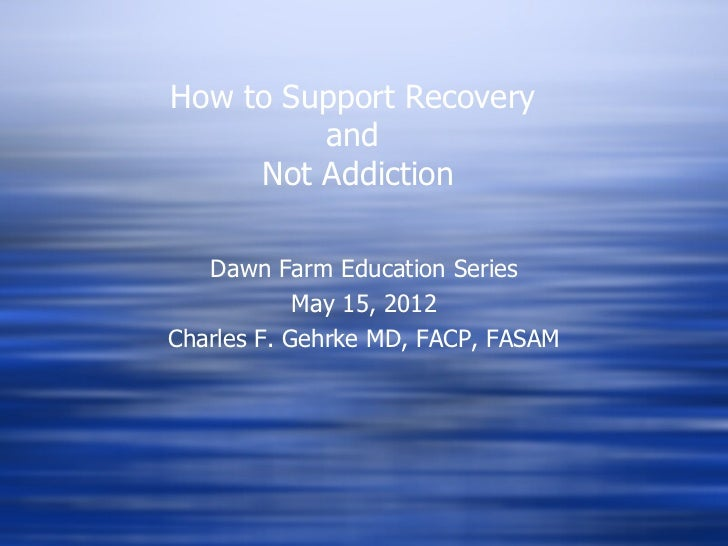 How to Support Recovery         and     Not Addiction   Dawn Farm Education Series            May 15, 2012Charles F. Gehrk...