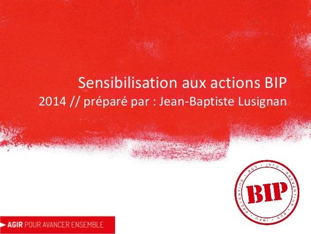 Sensibilisation aux actions BIP 2014 // préparé par : Jean-Baptiste Lusignan