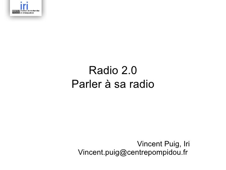Radio 2.0 Parler à sa radio Vincent Puig, Iri Vincent.puig@centrepompidou.fr