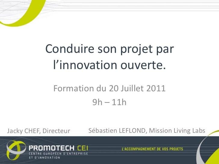 Conduire son projet par             l'innovation ouverte.               Formation du 20 Juillet 2011                      ...
