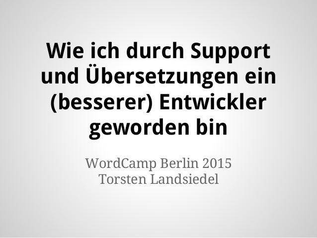Wie ich durch Support und Übersetzungen ein (besserer) Entwickler geworden bin WordCamp Berlin 2015 Torsten Landsiedel