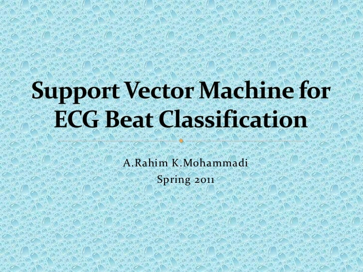 A.RahimK.Mohammadi<br />Spring 2011<br />Support Vector Machine for ECG Beat Classification<br />