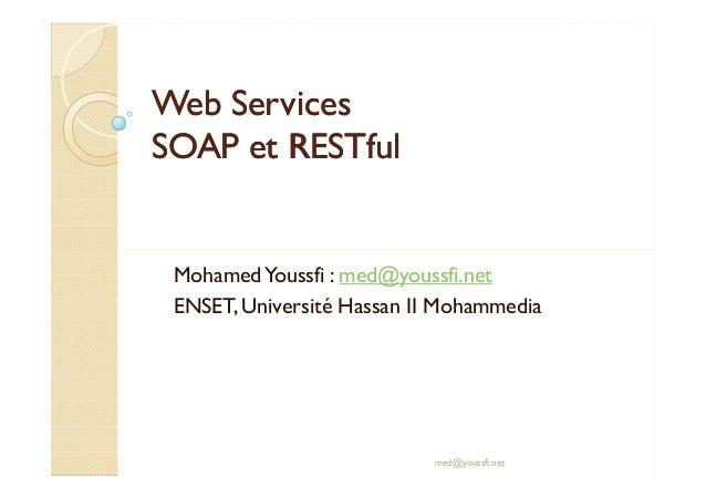 Web ServicesWeb Services SOAP etSOAP et RESTfulRESTful MohamedYoussfi : med@youssfi.net ENSET, Université Hassan II Mohamm...