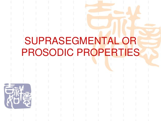 Suprasegmental or prosodic properties