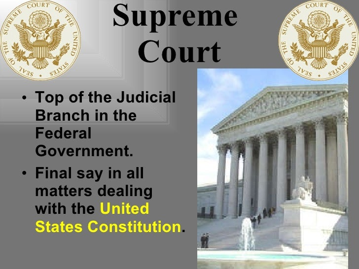 Supreme  Court <ul><li>Top of the Judicial Branch in the Federal Government. </li></ul><ul><li>Final say in all matters de...