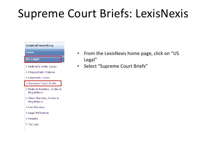 """Supreme Court Briefs: LexisNexis           • From the LexisNexis home page, click on """"US             Legal""""           • Se..."""