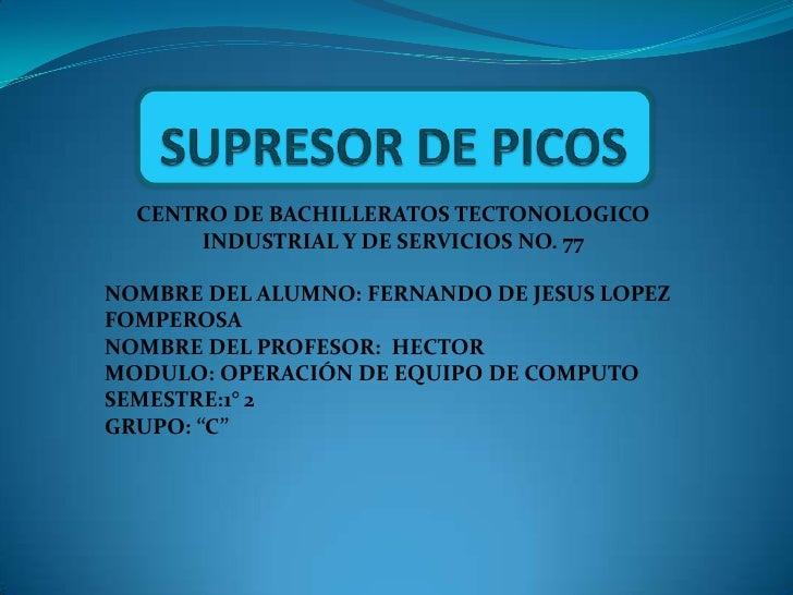 CENTRO DE BACHILLERATOS TECTONOLOGICO      INDUSTRIAL Y DE SERVICIOS NO. 77NOMBRE DEL ALUMNO: FERNANDO DE JESUS LOPEZFOMPE...