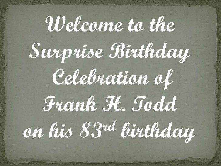 Welcome to the  Surprise Birthday    Celebration of   Frank H. Todd on his 83rd birthday