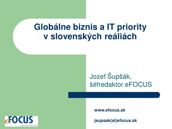 Globálne biznis a IT priority   v slovenských reáliách                  Jozef Šupšák,               šéfredaktor eFOCUS    ...
