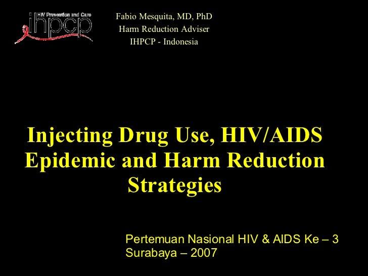 Injecting Drug Use, HIV/AIDS Epidemic and Harm Reduction Strategies Fabio Mesquita, MD, PhD Harm Reduction Adviser IHPCP -...