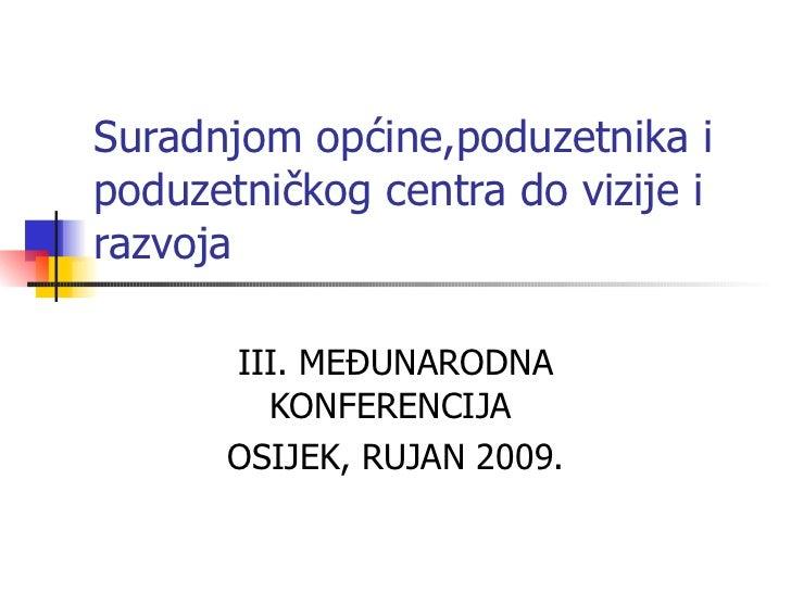 Suradnjom općine,poduzetnika i poduzetničkog centra do vizije i razvoja III. MEĐUNARODNA KONFERENCIJA  OSIJEK, RUJAN 2009.