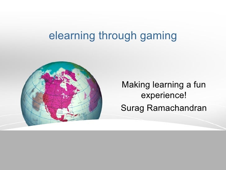 elearning through gaming Making learning a fun experience! Surag Ramachandran
