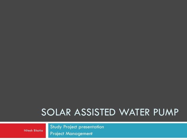 SOLAR ASSISTED WATER PUMP Study Project presentation Project Management Nitesh Bhatia