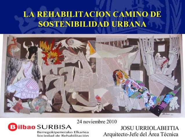 JOSU URRIOLABEITIA Arquitecto-Jefe del Área Técnica LA REHABILITACION CAMINO DE SOSTENIBILIDAD URBANA 24 noviembre 2010