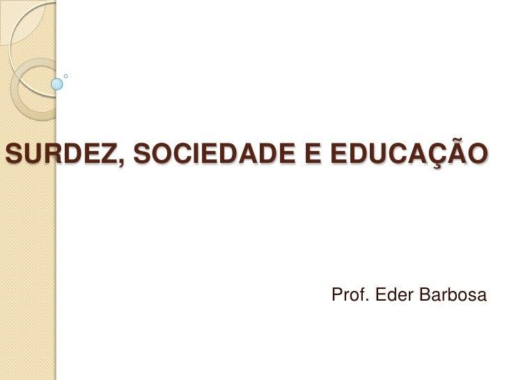SURDEZ, SOCIEDADE E EDUCAÇÃO<br /> Prof. Eder Barbosa<br />