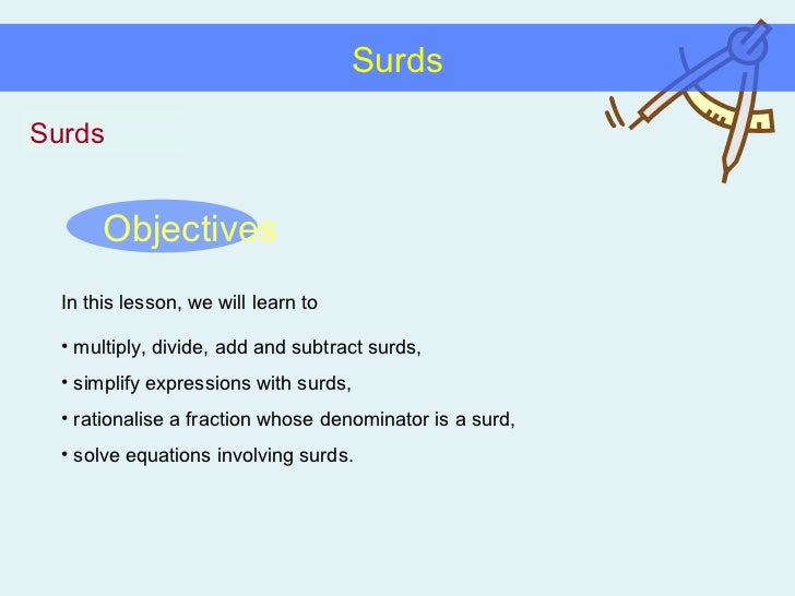 Surds Surds Objectives In this lesson, we will learn to <ul><li>multiply, divide, add and subtract surds, </li></ul><ul><l...